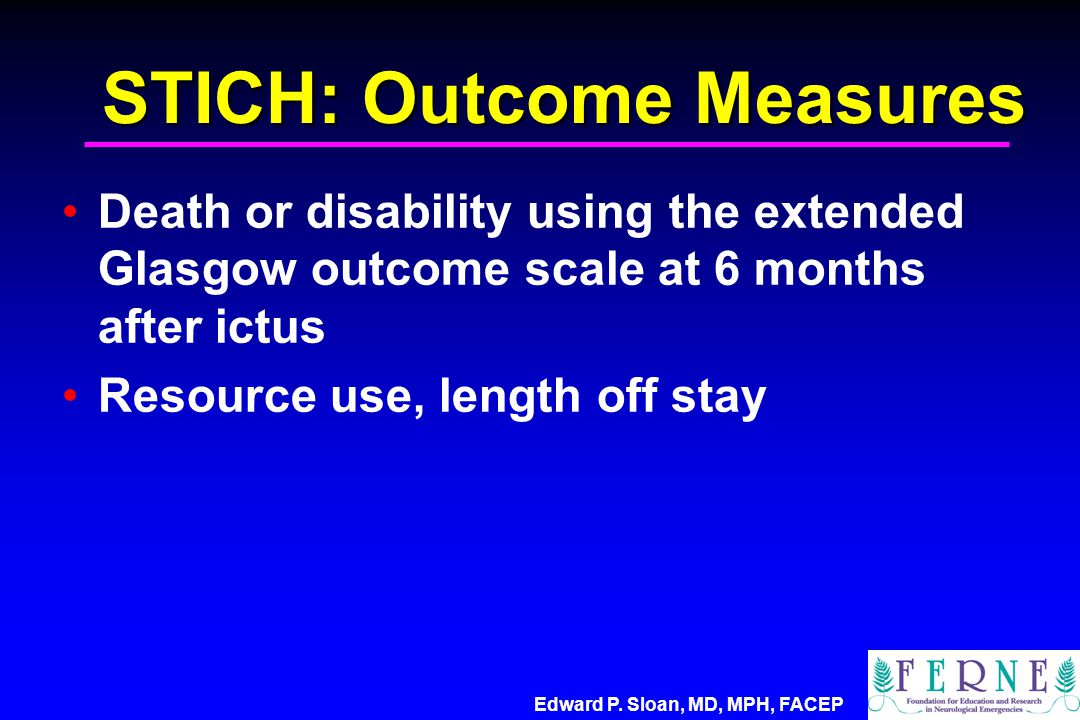 Edward P. Sloan, MD, MPH, FACEP STICH: Outcome Measures Death or disability using the extended Glasgow outcome scale at 6 months after ictus Resource
