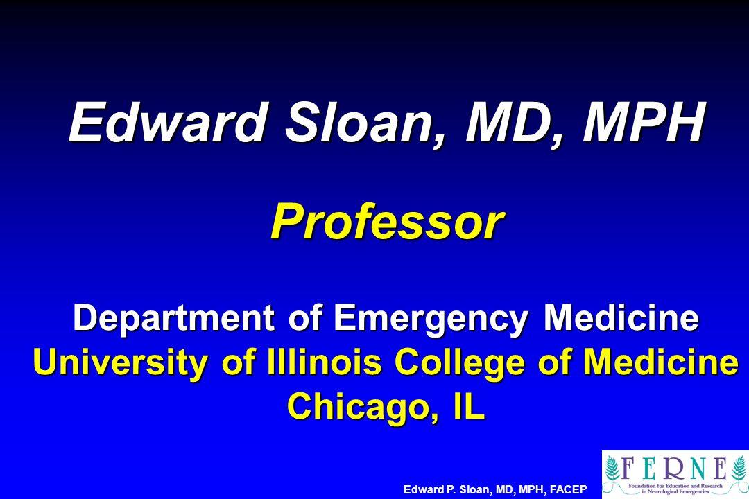 Edward Sloan, MD, MPH Professor Department of Emergency Medicine University of Illinois College of Medicine Chicago, IL Edward P. Sloan, MD, MPH, FACE