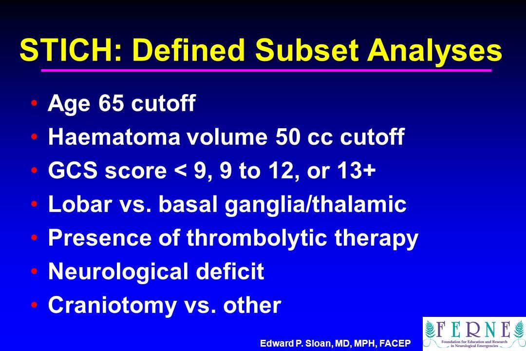 Edward P. Sloan, MD, MPH, FACEP STICH: Defined Subset Analyses Age 65 cutoff Haematoma volume 50 cc cutoff GCS score < 9, 9 to 12, or 13+ Lobar vs. ba