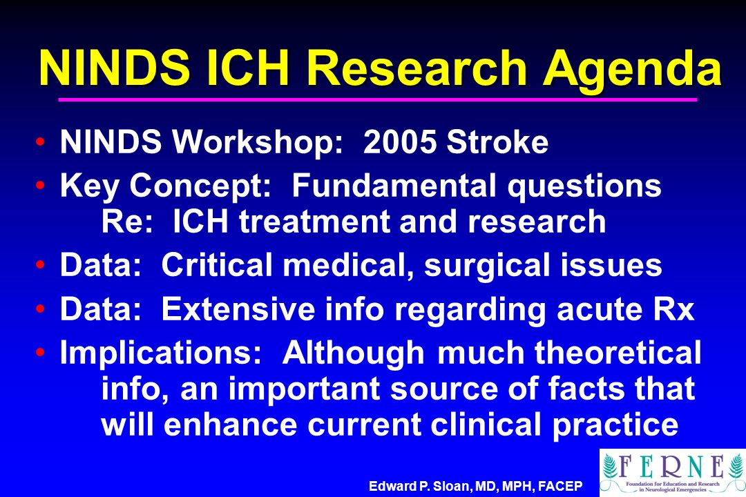 NINDS ICH Research Agenda NINDS Workshop: 2005 Stroke Key Concept: Fundamental questions Re: ICH treatment and research Data: Critical medical, surgical issues Data: Extensive info regarding acute Rx Implications: Although much theoretical info, an important source of facts that will enhance current clinical practice