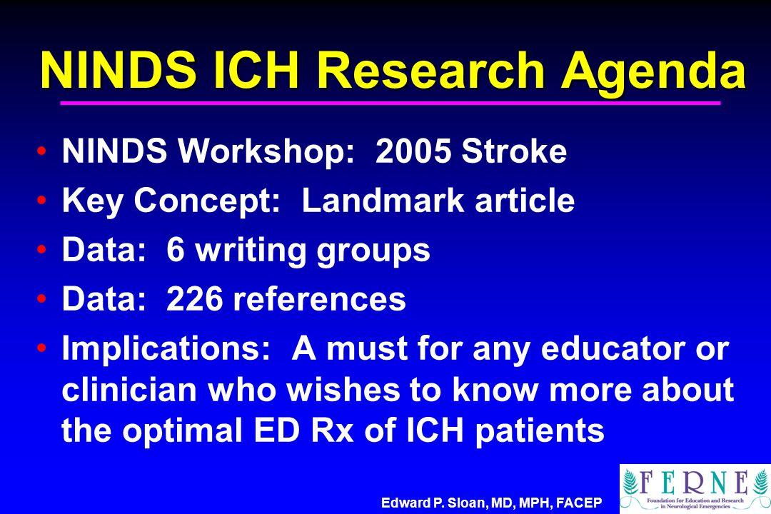 Edward P. Sloan, MD, MPH, FACEP NINDS ICH Research Agenda NINDS Workshop: 2005 Stroke Key Concept: Landmark article Data: 6 writing groups Data: 226 r