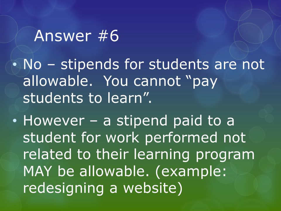 """Answer #6 No – stipends for students are not allowable. You cannot """"pay students to learn"""". However – a stipend paid to a student for work performed n"""