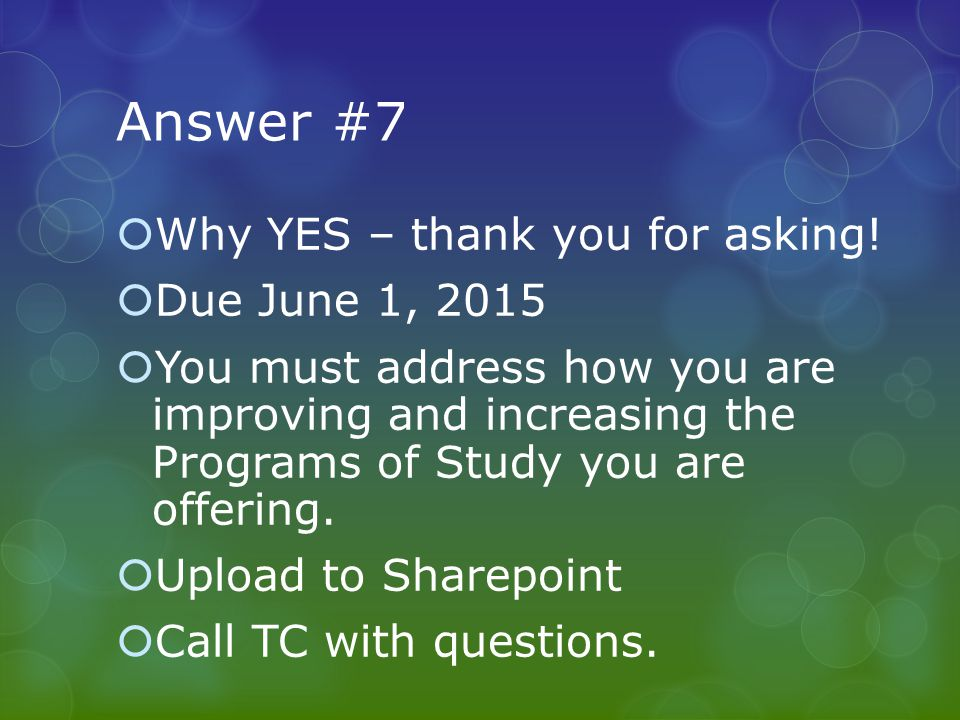 Answer #7  Why YES – thank you for asking!  Due June 1, 2015  You must address how you are improving and increasing the Programs of Study you are o