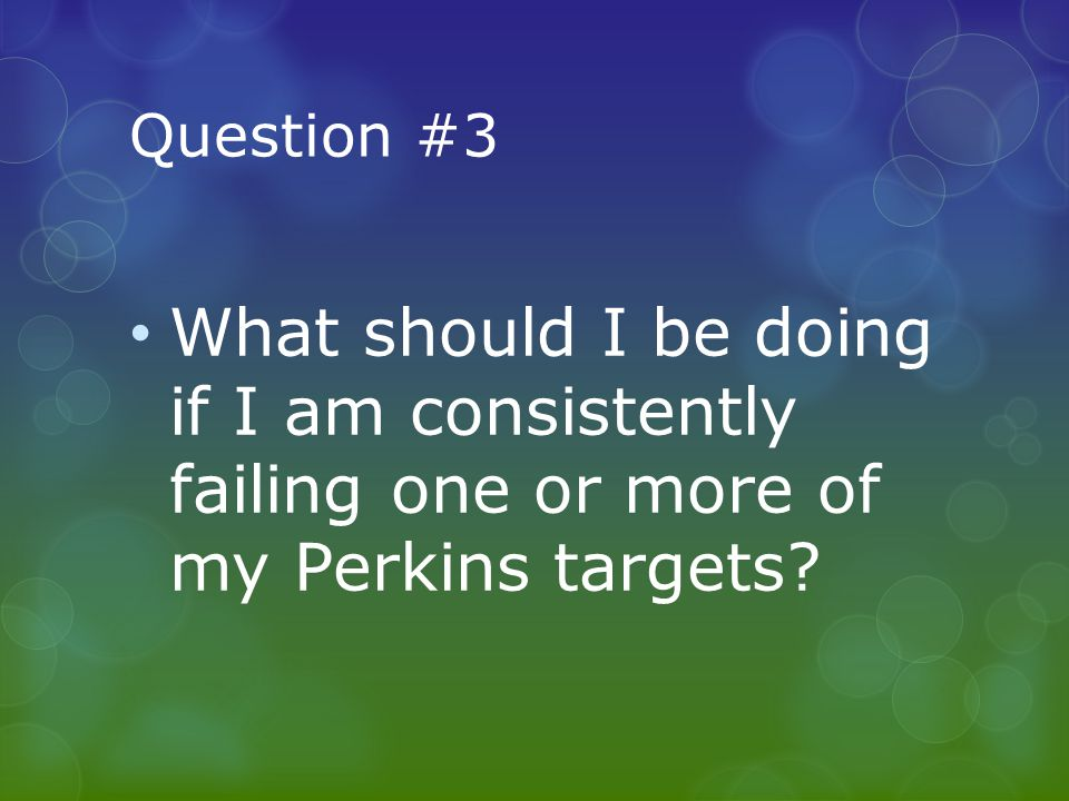 Question #3 What should I be doing if I am consistently failing one or more of my Perkins targets