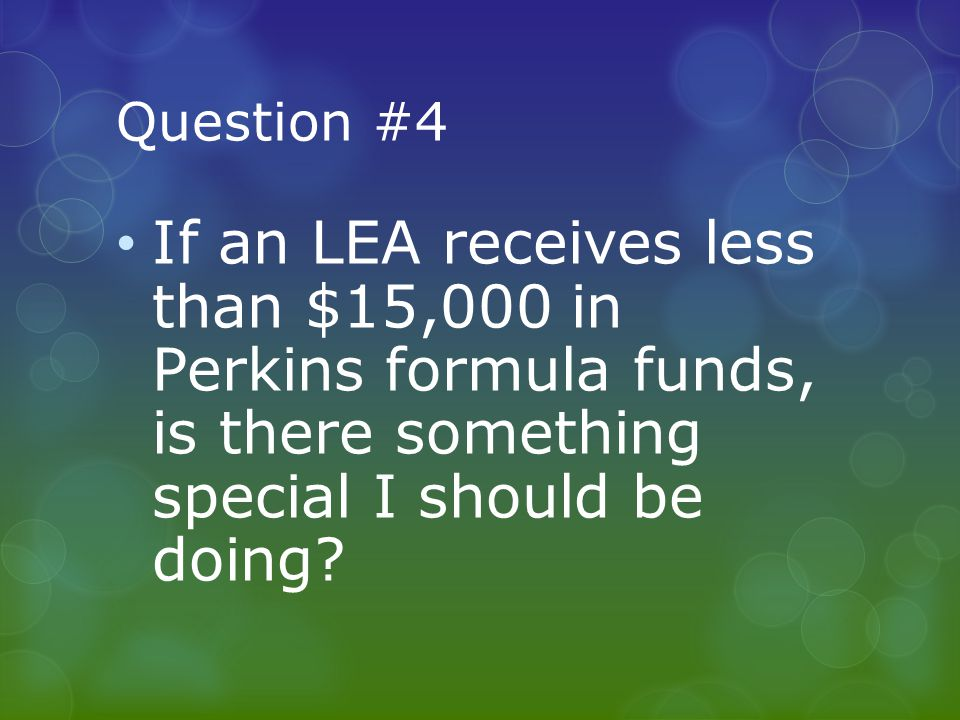 Question #4 If an LEA receives less than $15,000 in Perkins formula funds, is there something special I should be doing