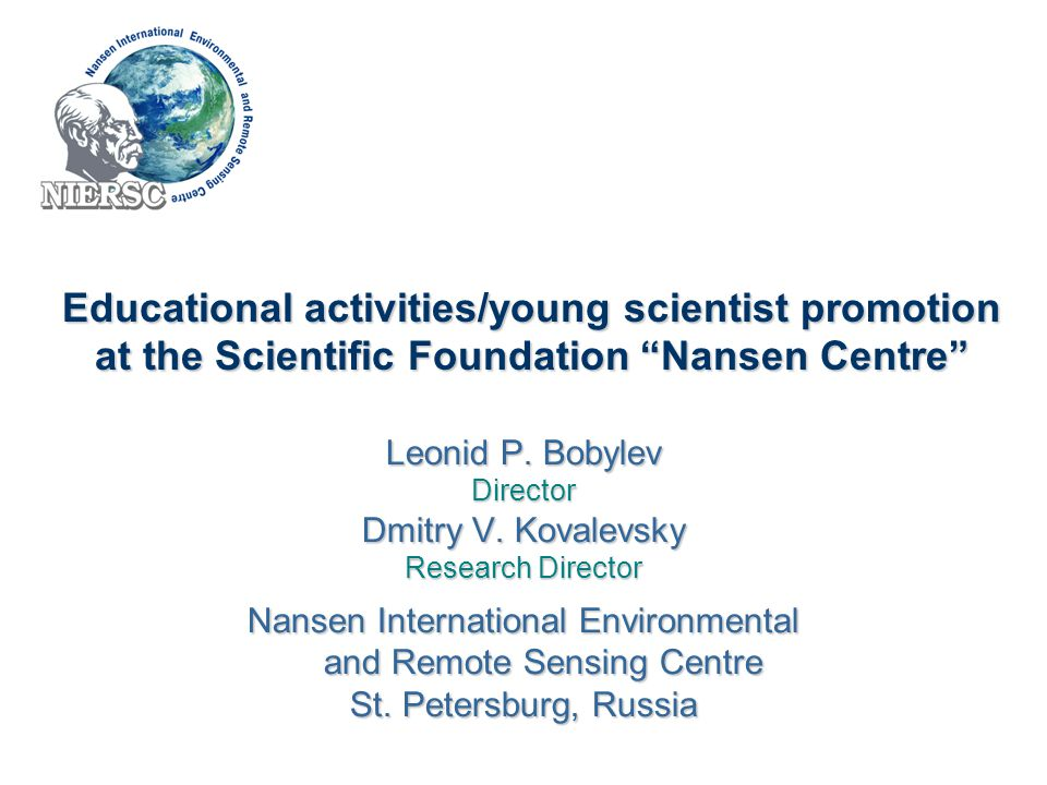 """Educational activities/young scientist promotion at the Scientific Foundation """"Nansen Centre"""" Leonid P. Bobylev Director Dmitry V. Kovalevsky Research"""