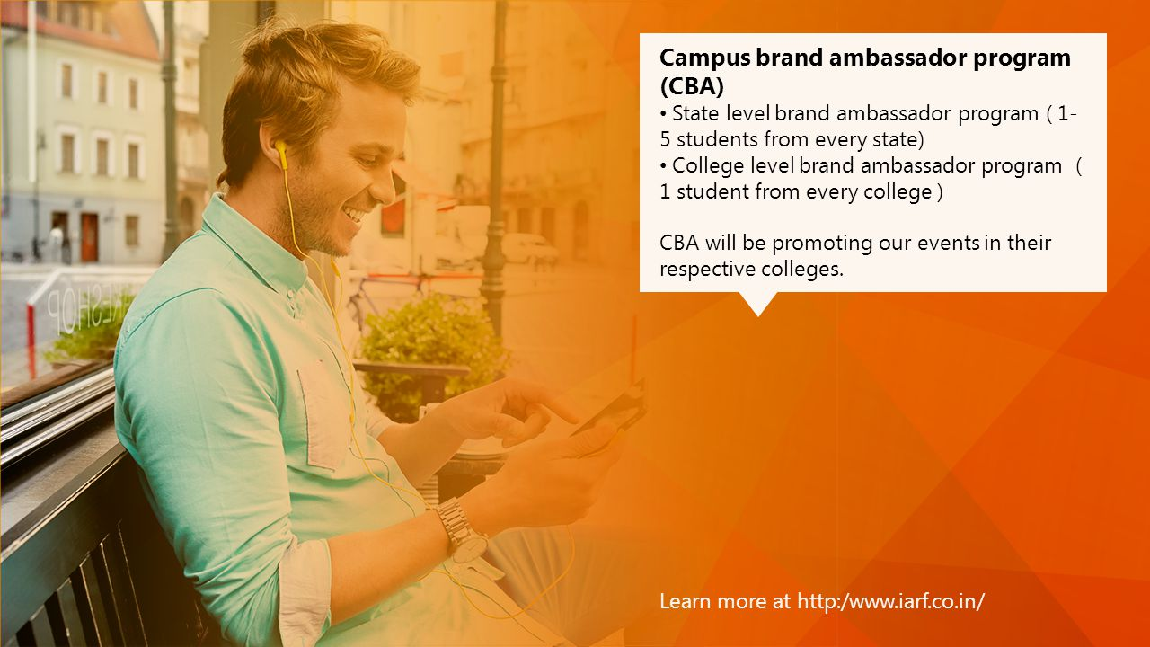 Learn more at http:/www.iarf.co.in/ Campus brand ambassador program (CBA) State level brand ambassador program ( 1- 5 students from every state) College level brand ambassador program ( 1 student from every college ) CBA will be promoting our events in their respective colleges.