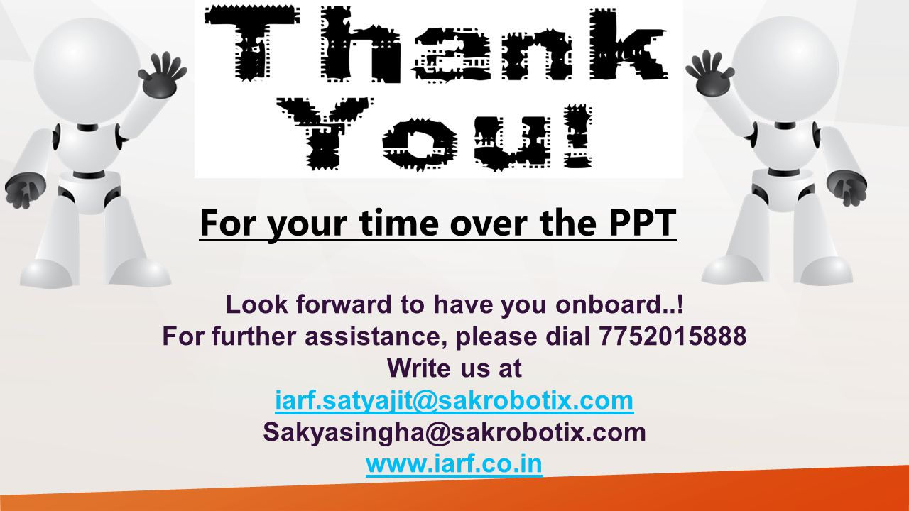 For your time over the PPT Look forward to have you onboard..! For further assistance, please dial 7752015888 Write us at iarf.satyajit@sakrobotix.com