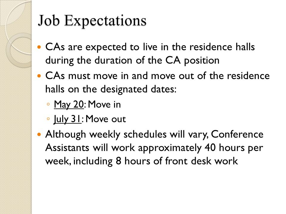 Job Expectations Job Expectations CAs are expected to live in the residence halls during the duration of the CA position CAs must move in and move out