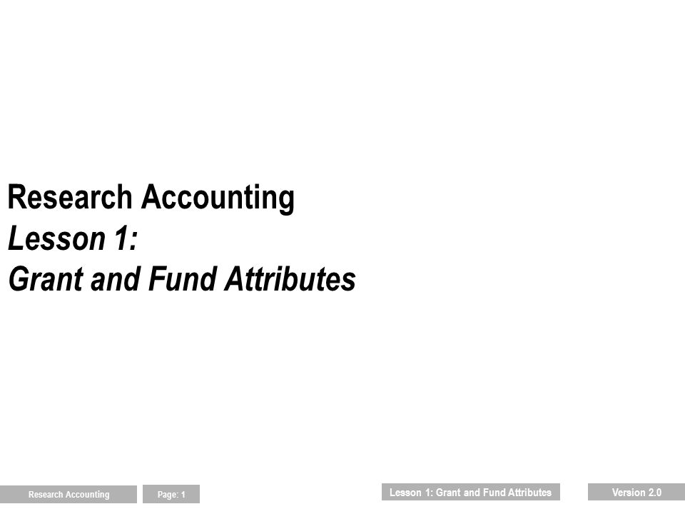 Research Accounting Page: 2 Lesson Agenda 1.0 Inquiring on basic grant information 1.1 Using the Grant Maintenance Form (FRAGRNT) 2.0 Inquiring on basic fund information 2.1 Using the Research Accounting Maintenance Form (FRMFUND) 3.0 Identifying indirect costs 3.1 Using the Indirect Cost Rate Code Maintenance Form (FTMINDR) 3.2 Using the Indirect Cost Distribution Maintenance Form (FTMINDD) You will review basic grant and fund attributes using course materials, job aids and the following Banner 2000 Forms:  FRAGRNT  FRMFUND  FTMINDR  FTMINDD  Lesson 1: Grant and Fund AttributesAgenda