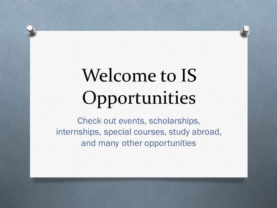 Welcome to IS Opportunities Check out events, scholarships, internships, special courses, study abroad, and many other opportunities