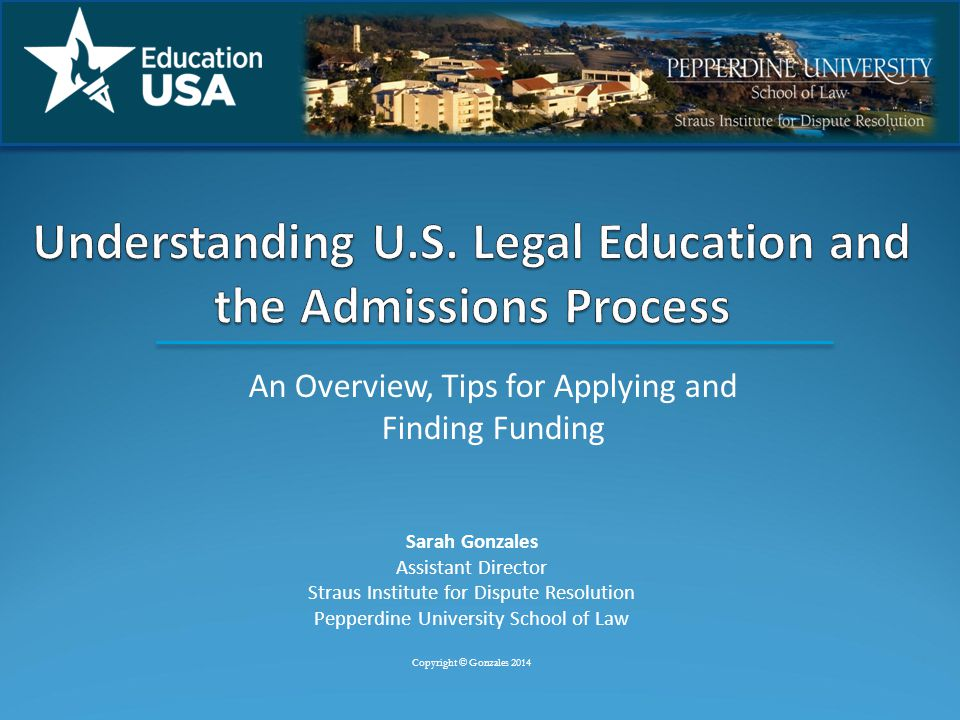 An Overview, Tips for Applying and Finding Funding Sarah Gonzales Assistant Director Straus Institute for Dispute Resolution Pepperdine University School of Law Copyright © Gonzales 2014