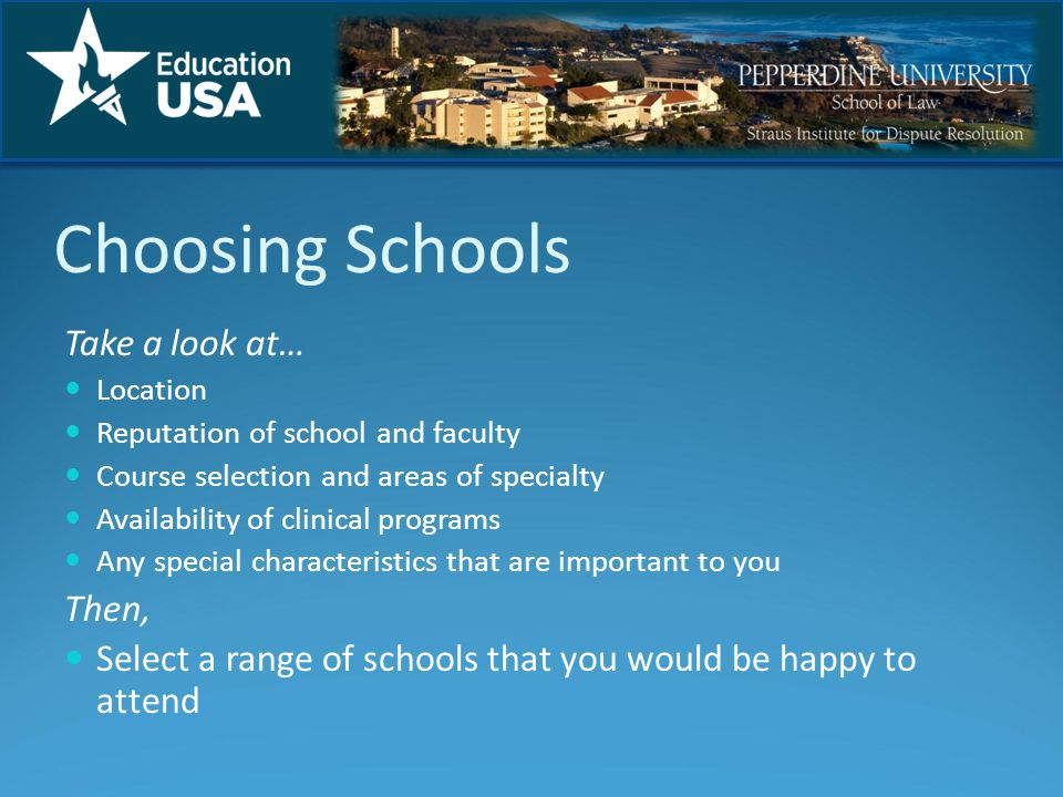 Choosing Schools Take a look at… Location Reputation of school and faculty Course selection and areas of specialty Availability of clinical programs Any special characteristics that are important to you Then, Select a range of schools that you would be happy to attend