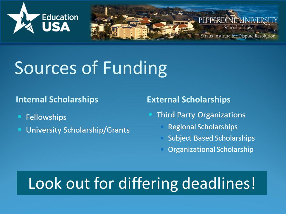 Sources of Funding Internal Scholarships External Scholarships Fellowships University Scholarship/Grants Third Party Organizations Regional Scholarships Subject Based Scholarships Organizational Scholarship Look out for differing deadlines!