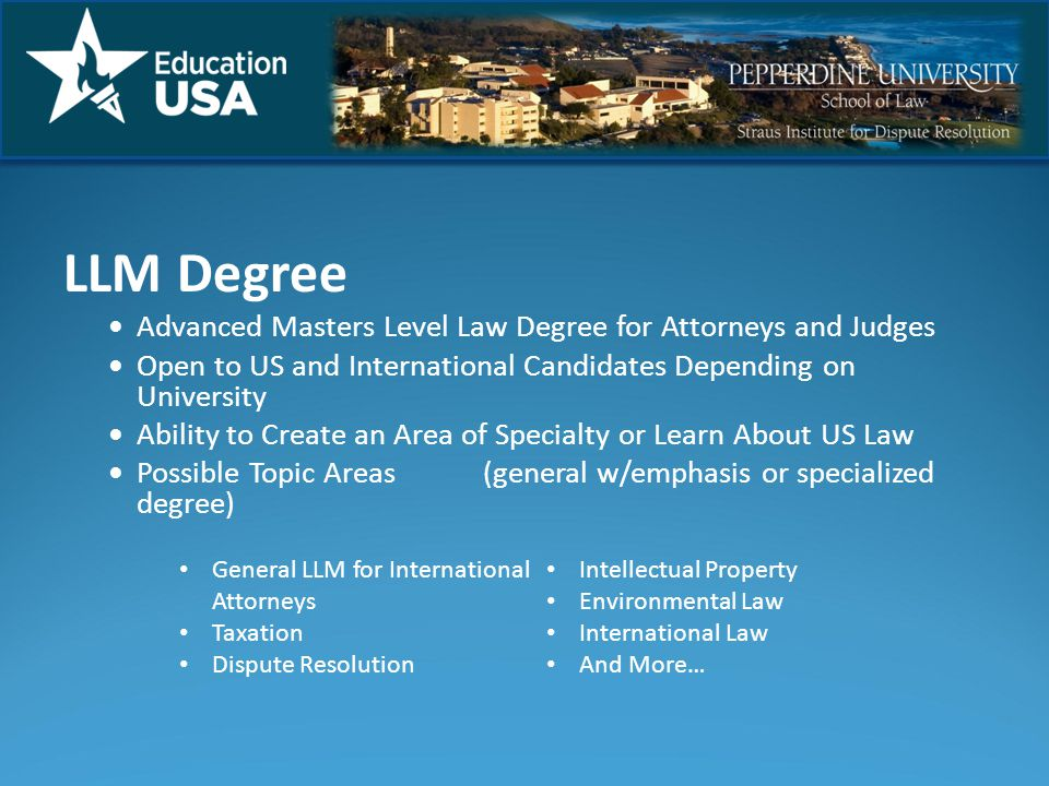LLM Degree Advanced Masters Level Law Degree for Attorneys and Judges Open to US and International Candidates Depending on University Ability to Create an Area of Specialty or Learn About US Law Possible Topic Areas(general w/emphasis or specialized degree) General LLM for International Attorneys Taxation Dispute Resolution Intellectual Property Environmental Law International Law And More…