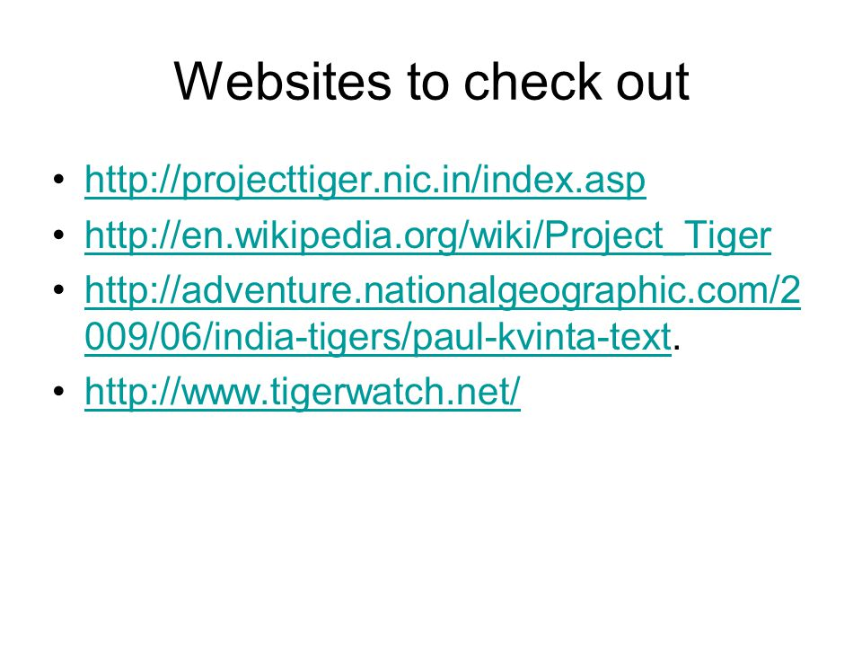Websites to check out http://projecttiger.nic.in/index.asp http://en.wikipedia.org/wiki/Project_Tiger http://adventure.nationalgeographic.com/2 009/06/india-tigers/paul-kvinta-text.