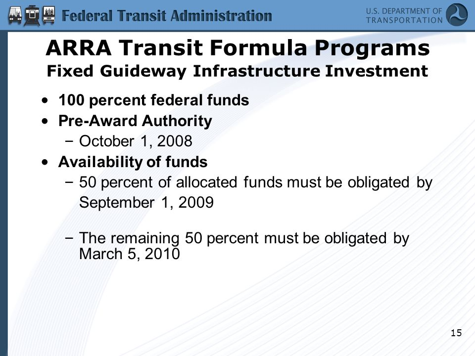 15 ARRA Transit Formula Programs Fixed Guideway Infrastructure Investment 100 percent federal funds Pre-Award Authority – October 1, 2008 Availability of funds – 50 percent of allocated funds must be obligated by September 1, 2009 – The remaining 50 percent must be obligated by March 5, 2010