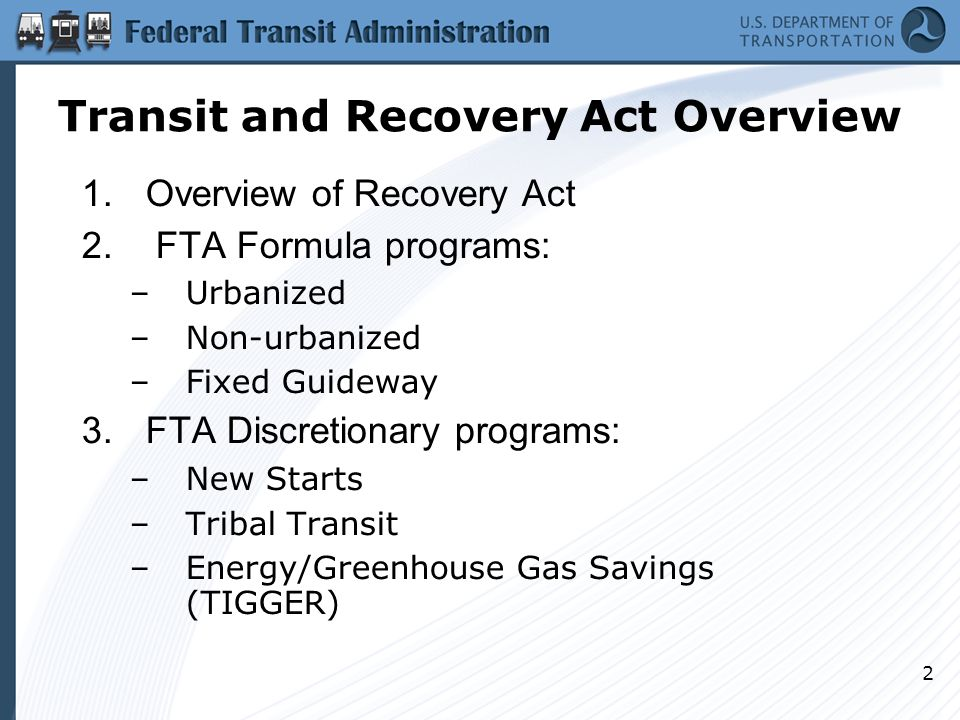 2 Transit and Recovery Act Overview 1.Overview of Recovery Act 2. FTA Formula programs: –Urbanized –Non-urbanized –Fixed Guideway 3.FTA Discretionary