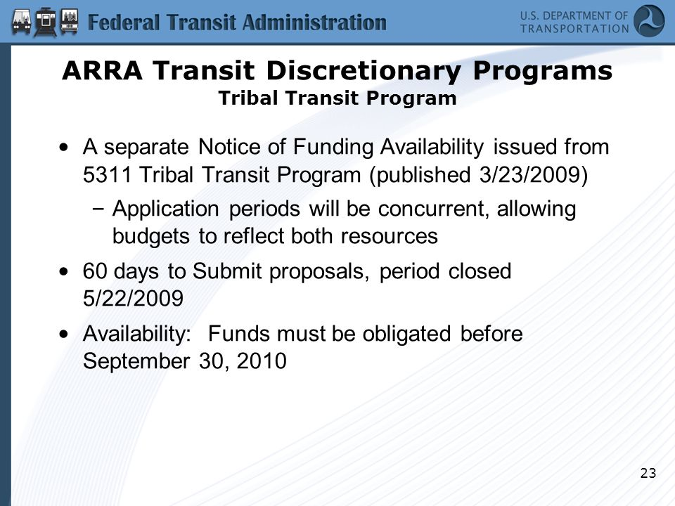 23 A separate Notice of Funding Availability issued from 5311 Tribal Transit Program (published 3/23/2009) – Application periods will be concurrent, allowing budgets to reflect both resources 60 days to Submit proposals, period closed 5/22/2009 Availability: Funds must be obligated before September 30, 2010 ARRA Transit Discretionary Programs Tribal Transit Program