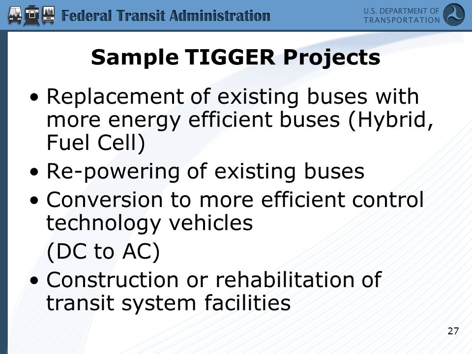 27 Sample TIGGER Projects Replacement of existing buses with more energy efficient buses (Hybrid, Fuel Cell) Re-powering of existing buses Conversion