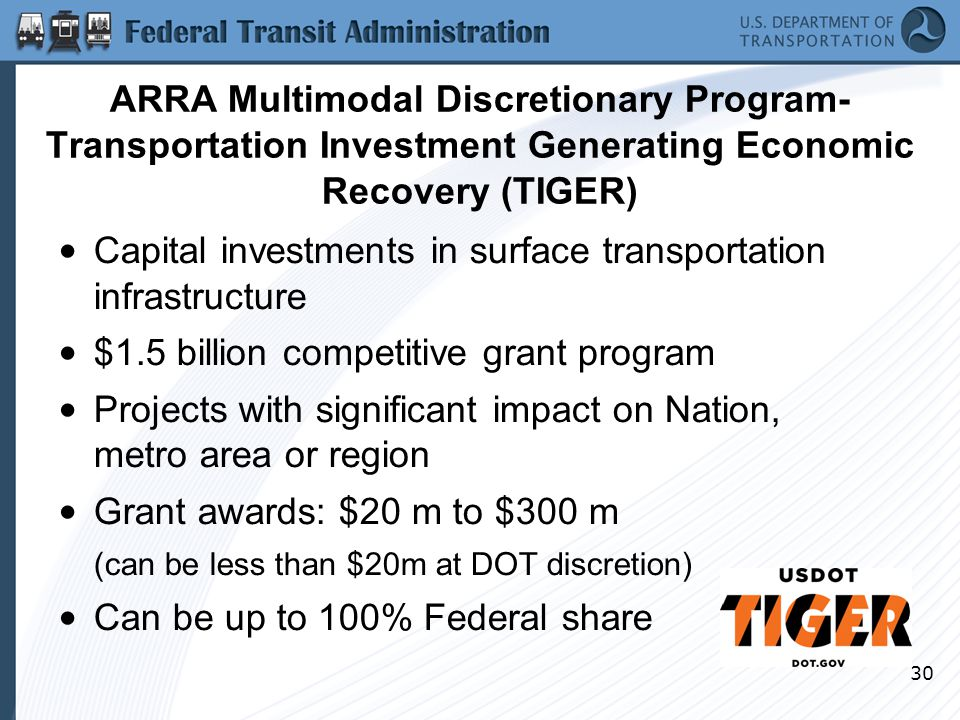 30 ARRA Multimodal Discretionary Program- Transportation Investment Generating Economic Recovery (TIGER) Capital investments in surface transportation infrastructure $1.5 billion competitive grant program Projects with significant impact on Nation, metro area or region Grant awards: $20 m to $300 m (can be less than $20m at DOT discretion) Can be up to 100% Federal share