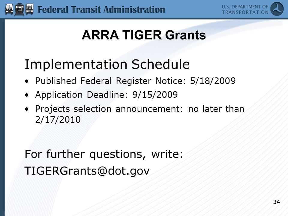 34 ARRA TIGER Grants Implementation Schedule Published Federal Register Notice: 5/18/2009 Application Deadline: 9/15/2009 Projects selection announcement: no later than 2/17/2010 For further questions, write: