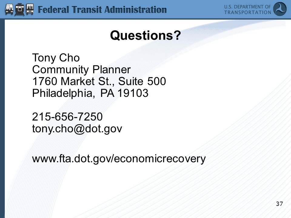 37 Questions? Tony Cho Community Planner 1760 Market St., Suite 500 Philadelphia, PA 19103 215-656-7250 tony.cho@dot.gov www.fta.dot.gov/economicrecov