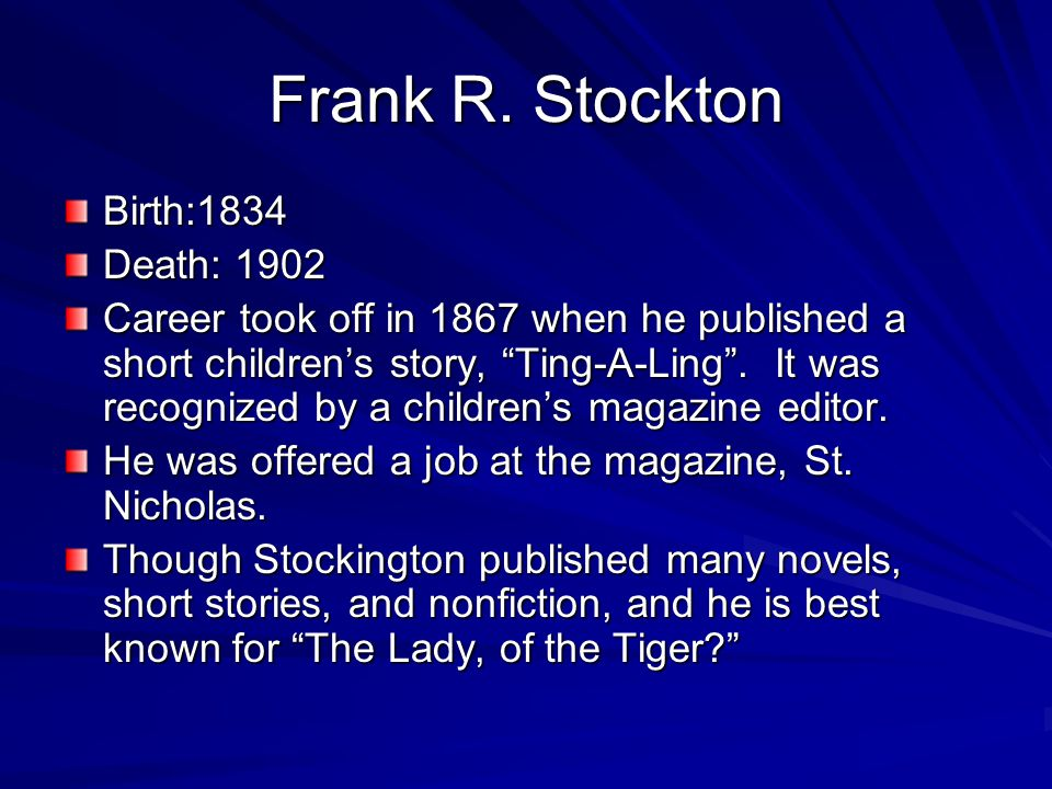 "Frank R. Stockton Birth:1834 Death: 1902 Career took off in 1867 when he published a short children's story, ""Ting-A-Ling"". It was recognized by a chi"