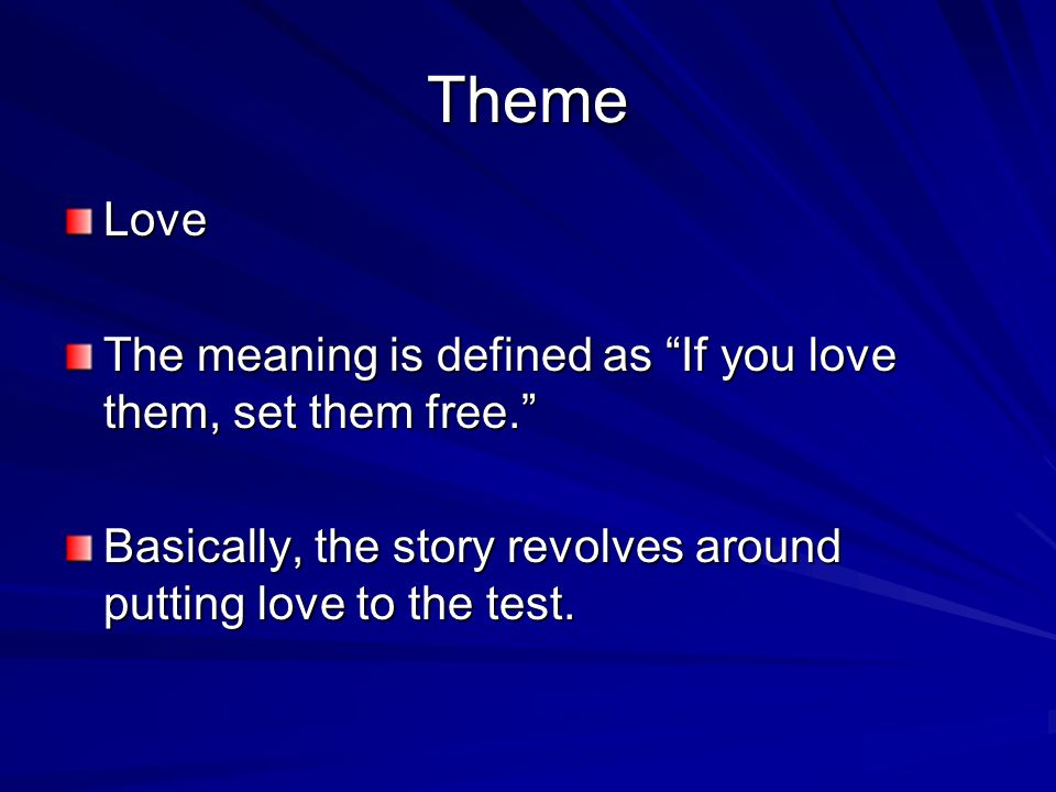 "Theme Love The meaning is defined as ""If you love them, set them free."" Basically, the story revolves around putting love to the test."