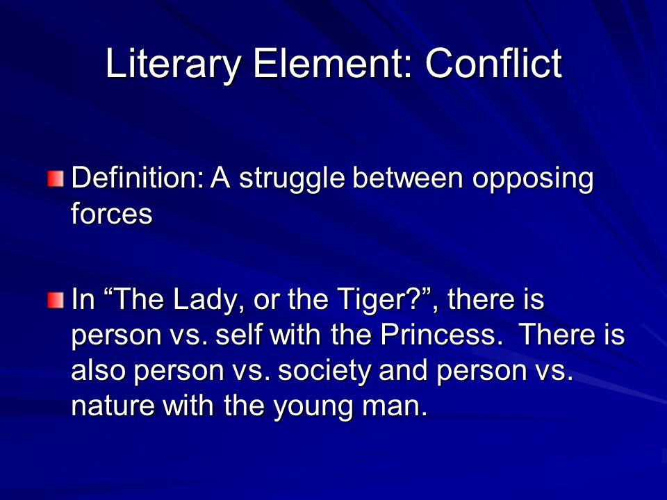 "Literary Element: Conflict Definition: A struggle between opposing forces In ""The Lady, or the Tiger?"", there is person vs. self with the Princess. Th"