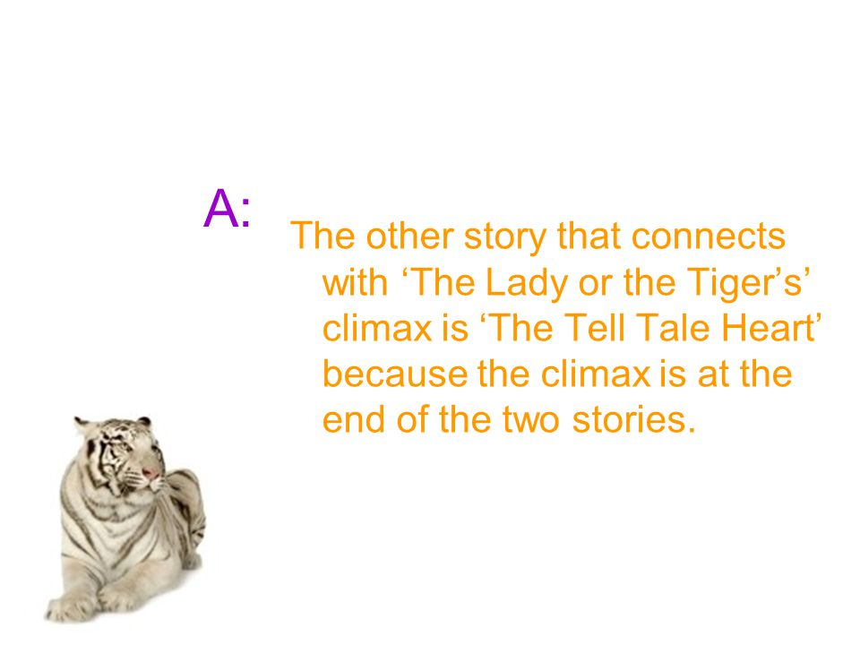 A: The other story that connects with 'The Lady or the Tiger's' climax is 'The Tell Tale Heart' because the climax is at the end of the two stories.