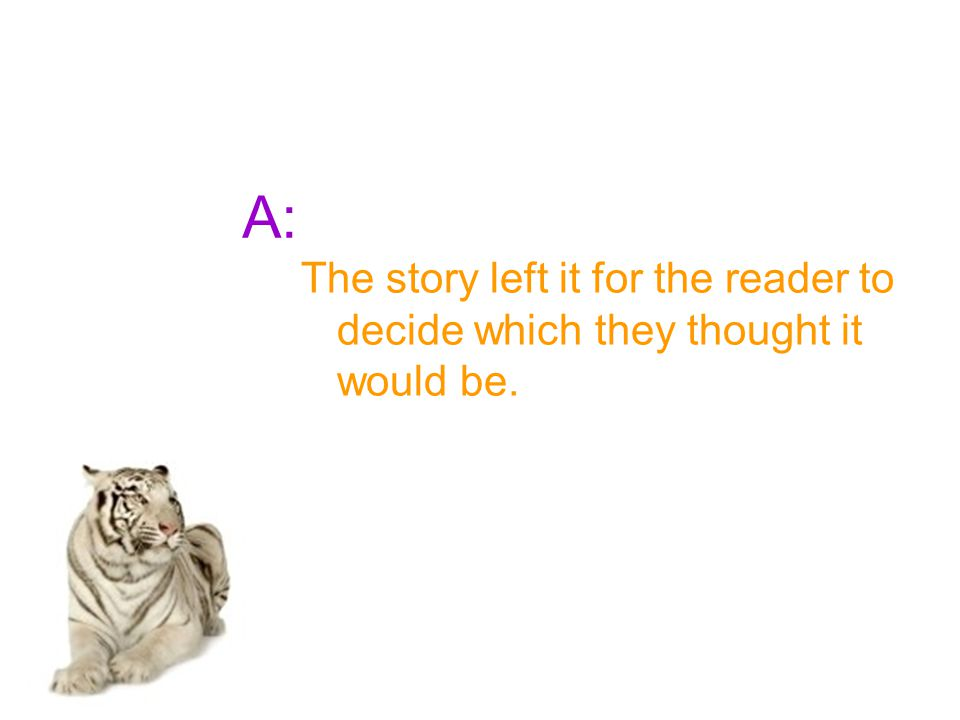A: The story left it for the reader to decide which they thought it would be.