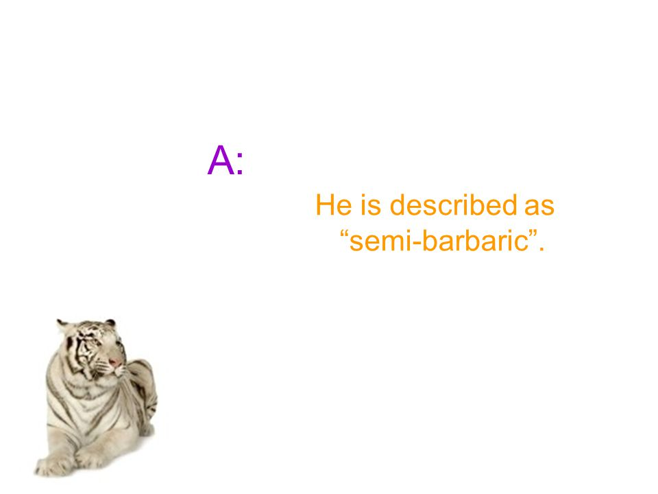 """A: He is described as """"semi-barbaric""""."""