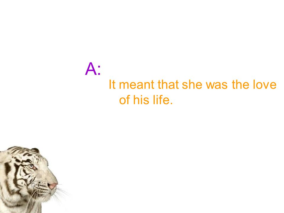 A: It meant that she was the love of his life.