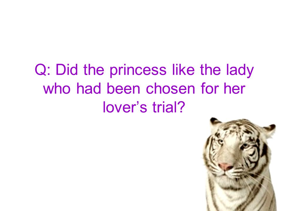 Q: Did the princess like the lady who had been chosen for her lover's trial?