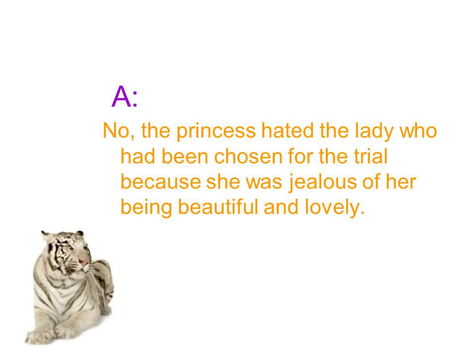 A: No, the princess hated the lady who had been chosen for the trial because she was jealous of her being beautiful and lovely.