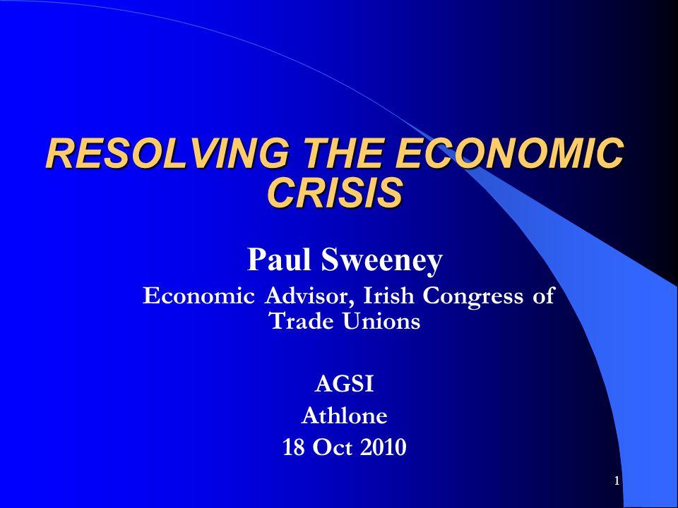 1 RESOLVING THE ECONOMIC CRISIS Paul Sweeney Economic Advisor, Irish Congress of Trade Unions AGSI Athlone 18 Oct 2010