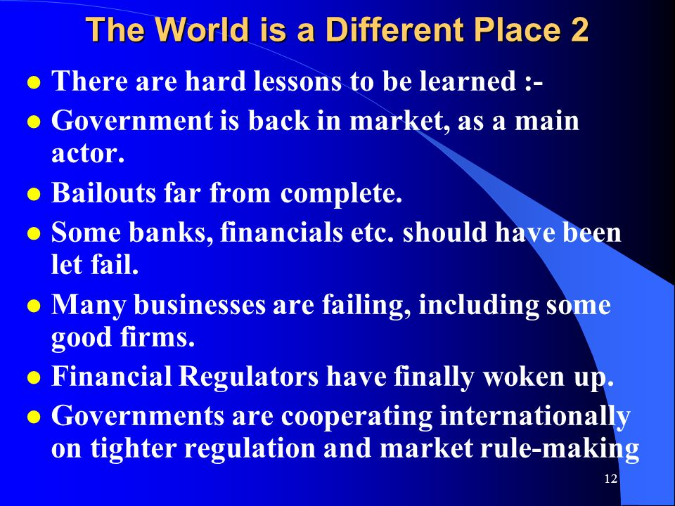 12 The World is a Different Place 2 l There are hard lessons to be learned :- l Government is back in market, as a main actor.