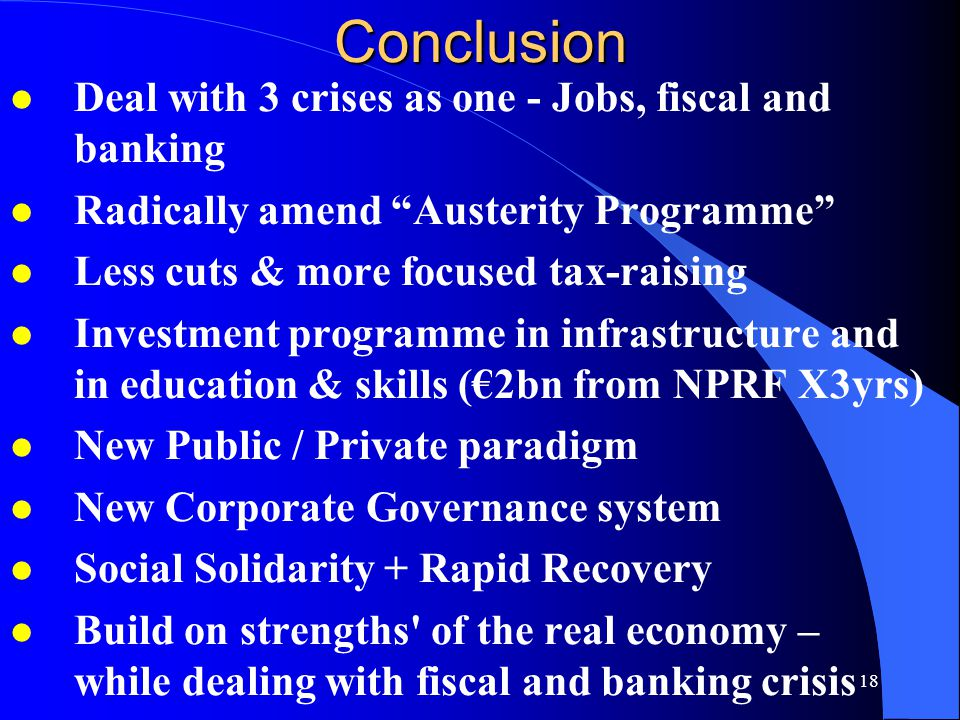 18Conclusion l Deal with 3 crises as one - Jobs, fiscal and banking l Radically amend Austerity Programme l Less cuts & more focused tax-raising l Investment programme in infrastructure and in education & skills (€2bn from NPRF X3yrs) l New Public / Private paradigm l New Corporate Governance system l Social Solidarity + Rapid Recovery l Build on strengths of the real economy – while dealing with fiscal and banking crisis