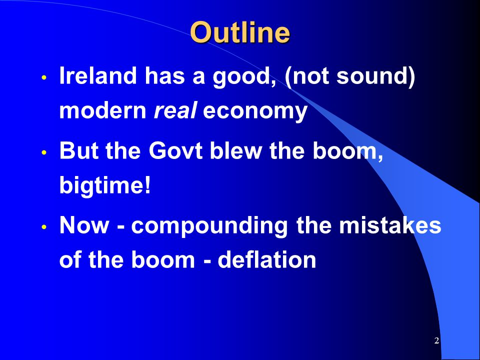 2Outline Ireland has a good, (not sound) modern real economy But the Govt blew the boom, bigtime.