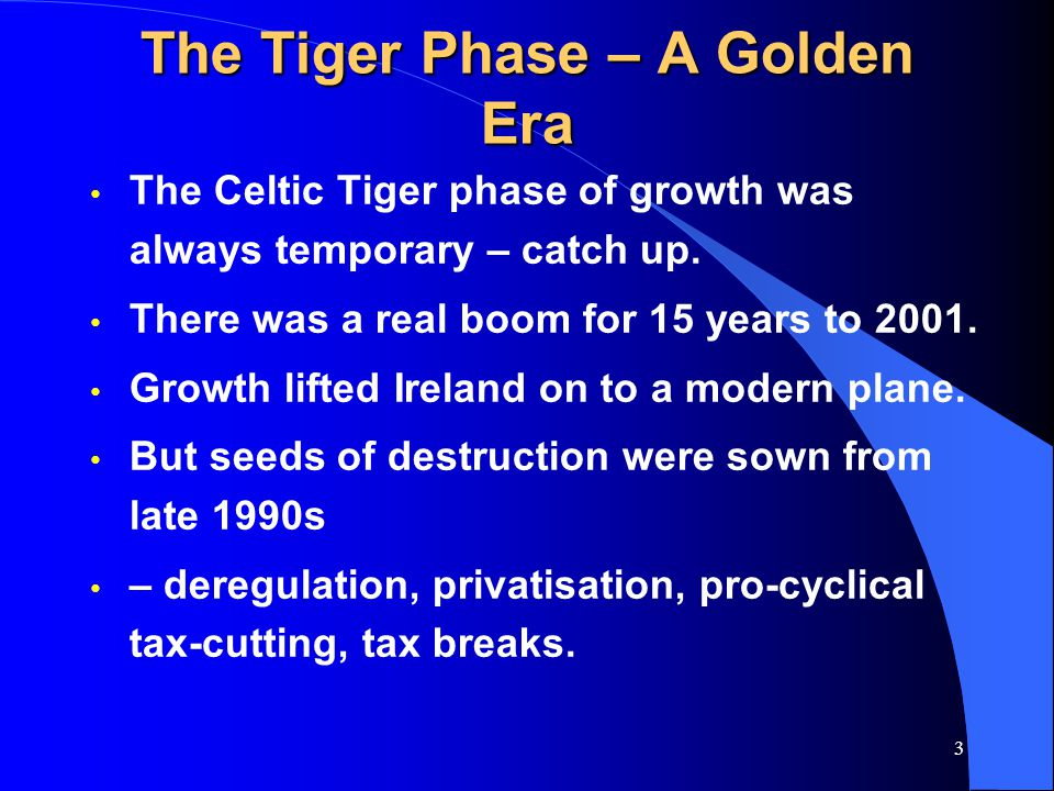 3 The Tiger Phase – A Golden Era The Celtic Tiger phase of growth was always temporary – catch up.