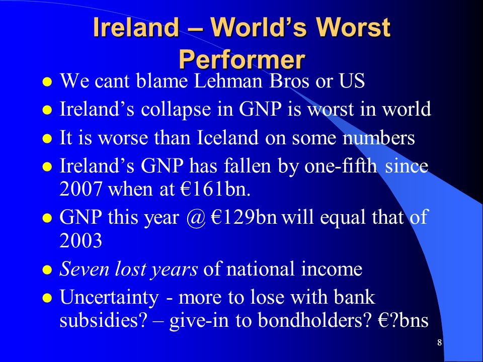 8 Ireland – World's Worst Performer l We cant blame Lehman Bros or US l Ireland's collapse in GNP is worst in world l It is worse than Iceland on some numbers l Ireland's GNP has fallen by one-fifth since 2007 when at €161bn.