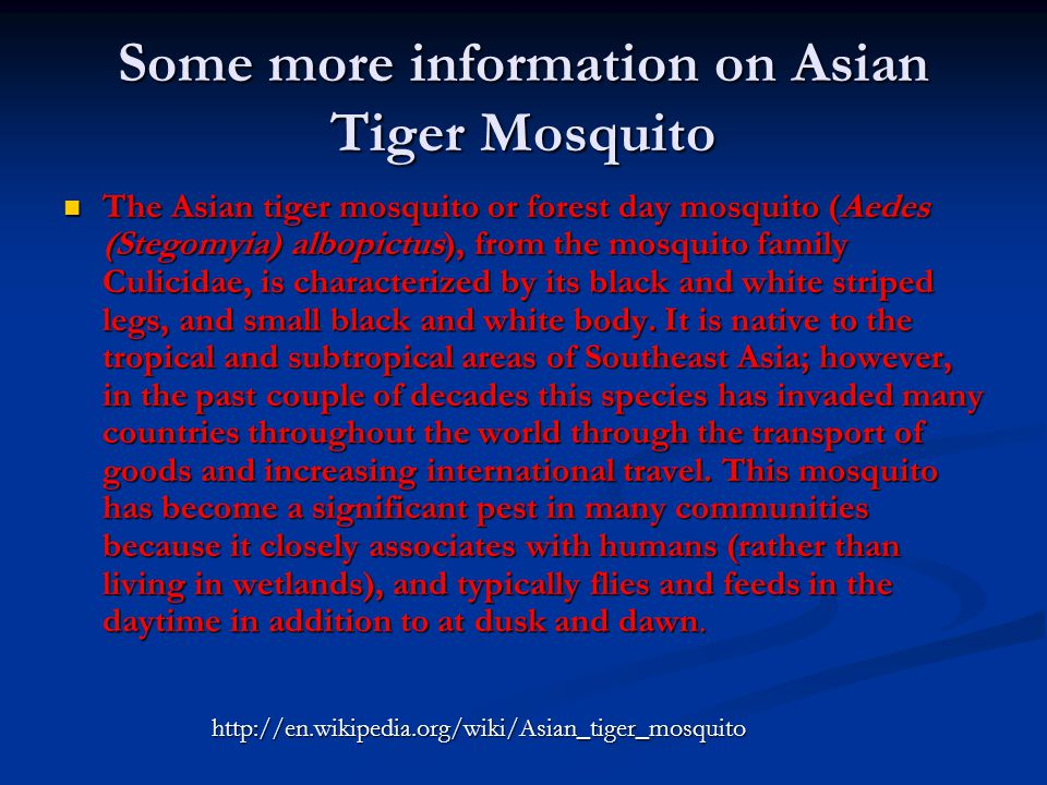 Some more information on Asian Tiger Mosquito The Asian tiger mosquito or forest day mosquito (Aedes (Stegomyia) albopictus), from the mosquito family