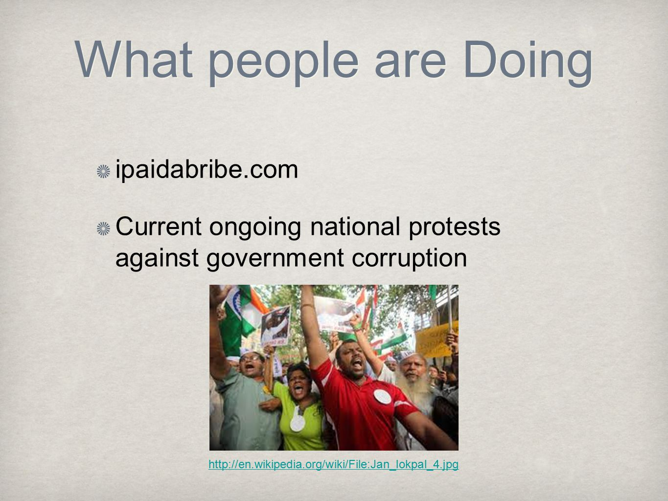 What people are Doing ipaidabribe.com Current ongoing national protests against government corruption http://en.wikipedia.org/wiki/File:Jan_lokpal_4.jpg