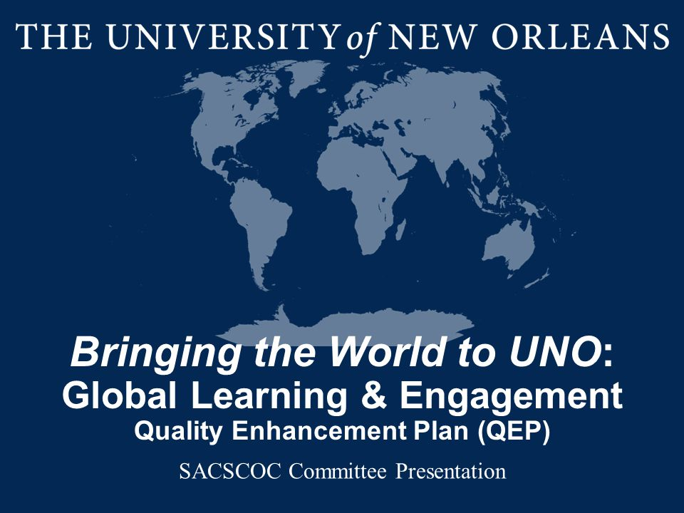 Bringing the World to UNO: Global Learning & Engagement Quality Enhancement Plan (QEP) SACSCOC Committee Presentation