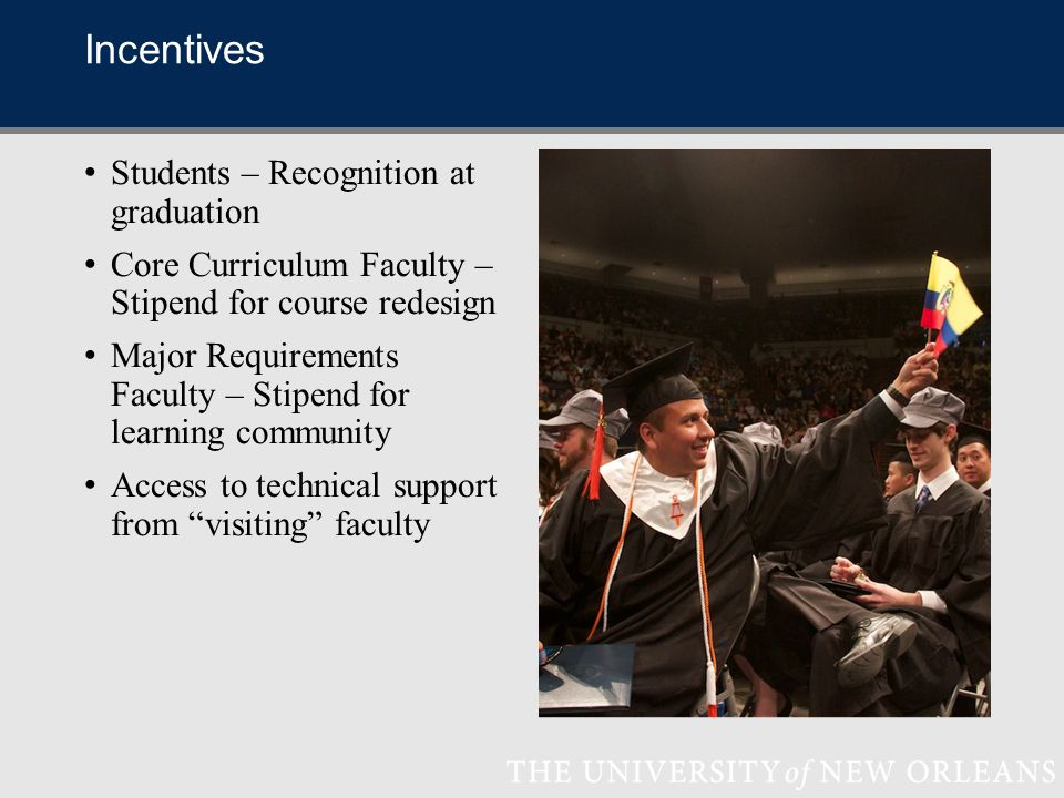 Incentives Students – Recognition at graduation Core Curriculum Faculty – Stipend for course redesign Major Requirements Faculty – Stipend for learning community Access to technical support from visiting faculty
