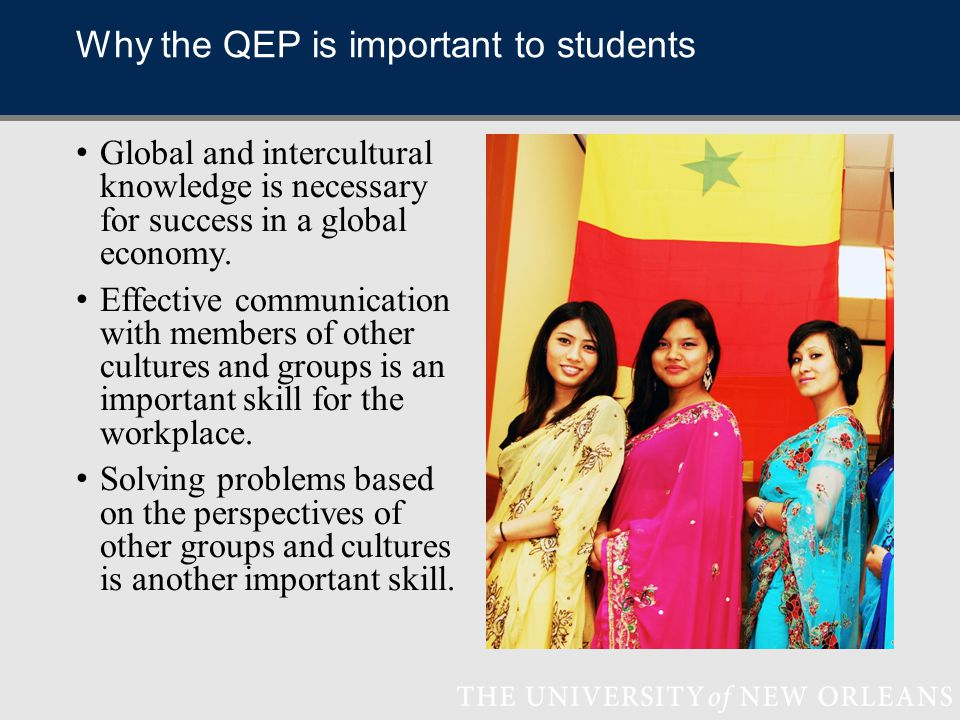 Why the QEP is important to students Global and intercultural knowledge is necessary for success in a global economy.