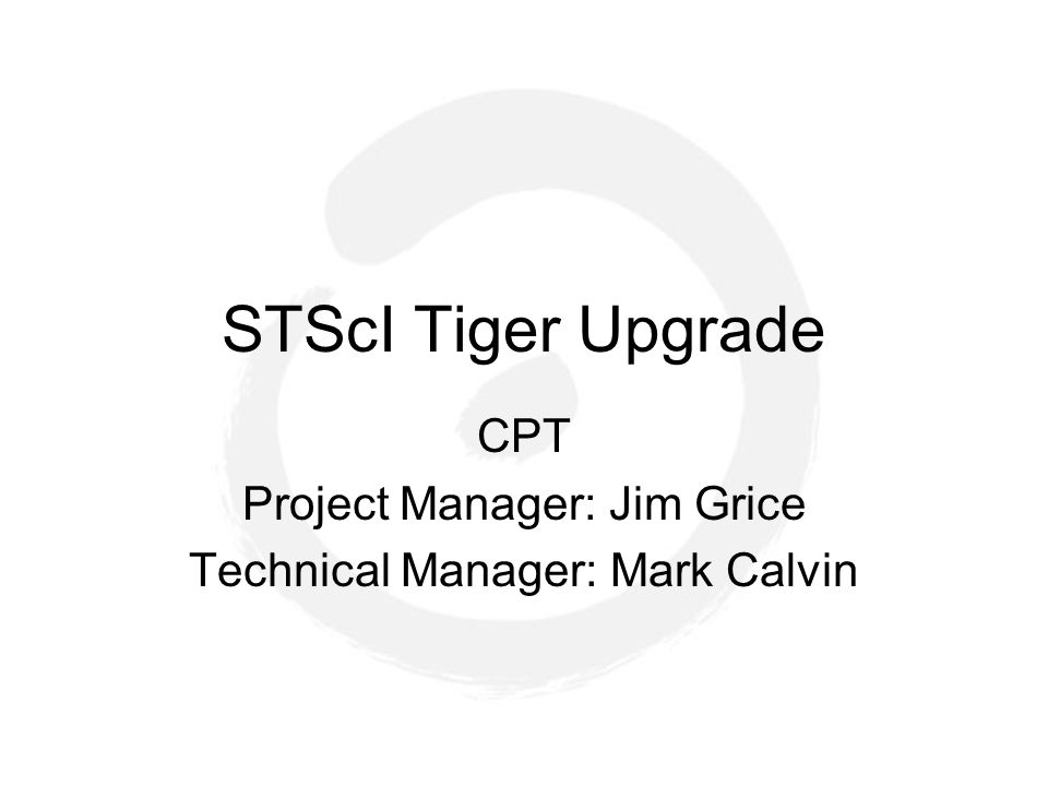 STScI Tiger Upgrade CPT Project Manager: Jim Grice Technical Manager: Mark Calvin