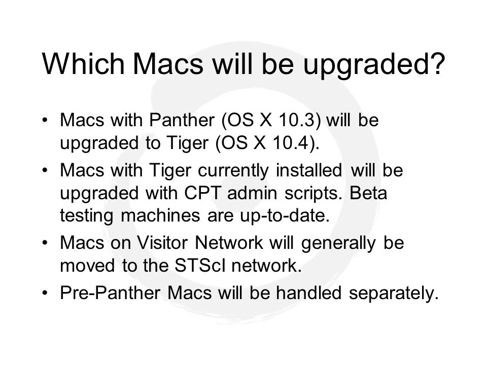 Which Macs will be upgraded. Macs with Panther (OS X 10.3) will be upgraded to Tiger (OS X 10.4).