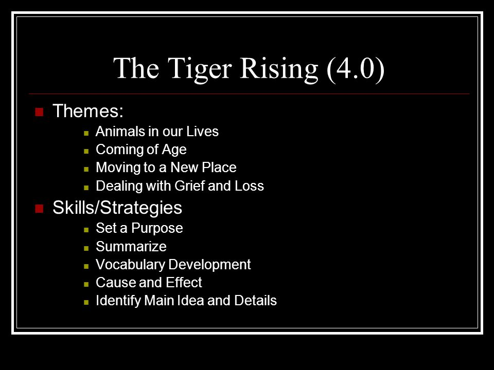The Tiger Rising (4.0) Themes: Animals in our Lives Coming of Age Moving to a New Place Dealing with Grief and Loss Skills/Strategies Set a Purpose Su